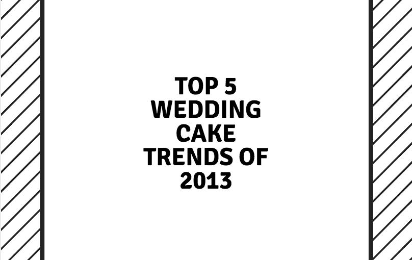 Top 5 Wedding Cake Trends of 2013!